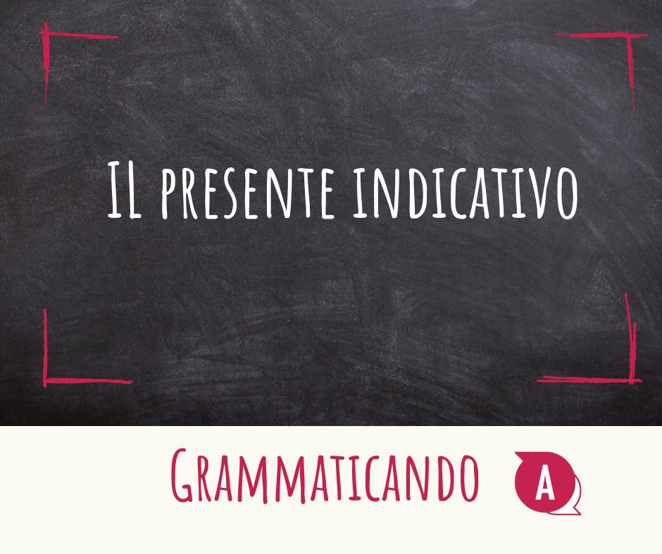 Grammaticando - IL PRESENTE INDICATIVO