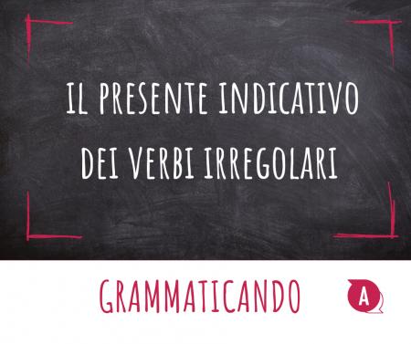 Grammaticando - IL PRESENTE DEI VERBI IRREGOLARI