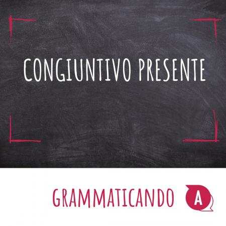 Grammaticando - IL CONGIUNTIVO PRESENTE